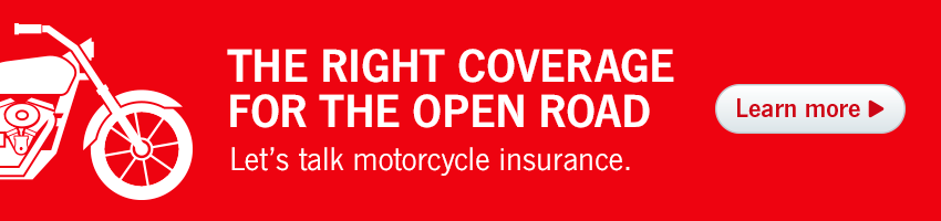 The right coverage for the open road. Let's talk motorcycle insurance.