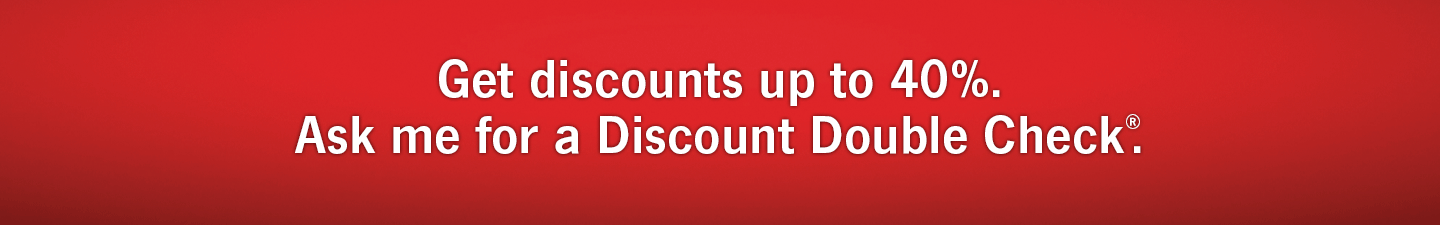 Get discounts up to 40 percent. Ask me for a Discount Double Check®.