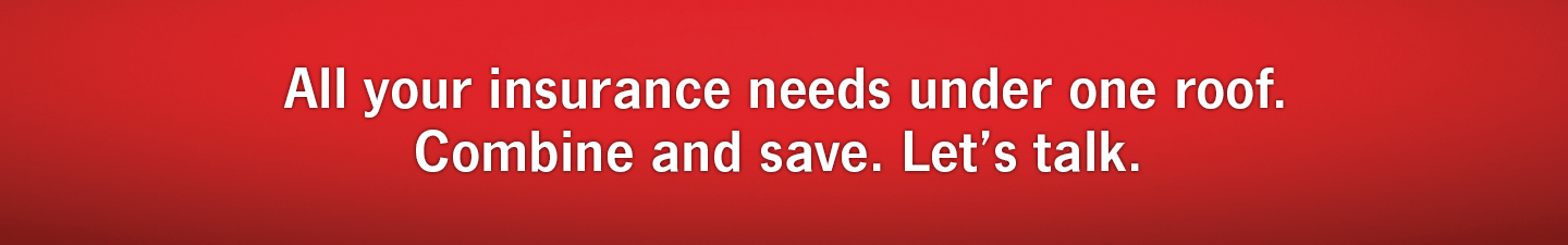All your insurance needs under one roof. Combine and Save. Let's Talk.