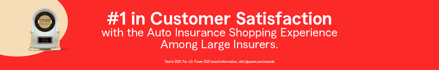 Number one in customer satisfaction with the auto insurance shopping experience among large insurers. Tied in 2021. For JD Power 2021 award information, visit jdpower.com/awards .