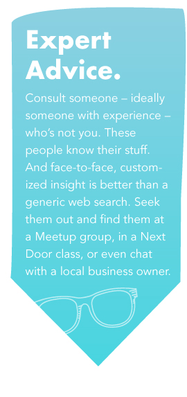 Expert Advice- Consult someone - ideally someone with experience - who's not you. These people know their stuff. And face-to-face, customized insight is better than a generic web search. Seek them out and find them at a Meetup group, in a Next Door class, or even chat with a local business owner.
