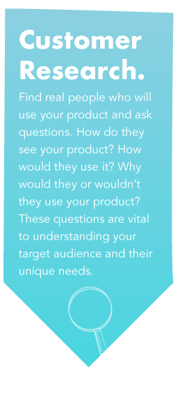 Customer Research - Find real people who will use your product and ask questions. How do they see your product? How would they use it? Why would they or wouldn't they use your product? These questions are vital to understanding your target audience and their unique needs.