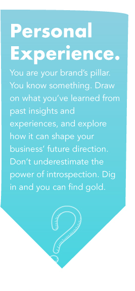 Personal Experience- You are your brand's pillar. You know something. Draw on what you've learned from past insights and experiences, and explore how it can shape your business' future direction. Don't underestimate the power of introspection. Dig in and you can find gold.